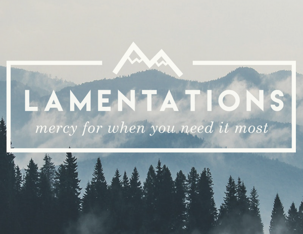 Lamentations: Mercy for when you need it Most Lamentations: Mercy for when you need it Most